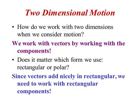 Two Dimensional Motion How do we work with two dimensions when we consider motion? We work with vectors by working with the components! Does it matter.