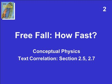 Free Fall: How Fast? Conceptual Physics Text Correlation: Section 2.5, 2.7 2.
