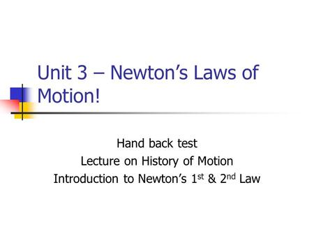 Unit 3 – Newton's Laws of Motion! Hand back test Lecture on History of Motion Introduction to Newton's 1 st & 2 nd Law.