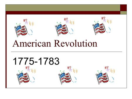 American Revolution 1775-1783. 1763-1774  Major events led the 13 original colonies to declare their Independence from Great Britain.