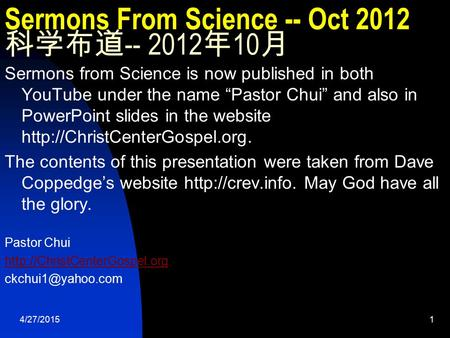 "4/27/20151 Sermons From Science -- Oct 2012 科学布道 -- 2012 年 10 月 Sermons from Science is now published <strong>in</strong> both YouTube under the name ""Pastor Chui"" and."