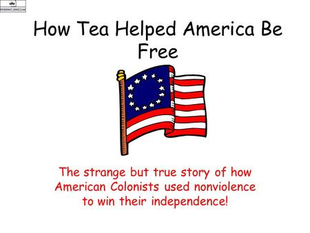 How Tea Helped America Be Free The strange but true story of how American Colonists used nonviolence to win their independence!