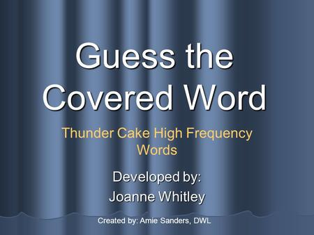 Guess the Covered Word Developed by: Joanne Whitley Thunder Cake High Frequency Words Created by: Amie Sanders, DWL.