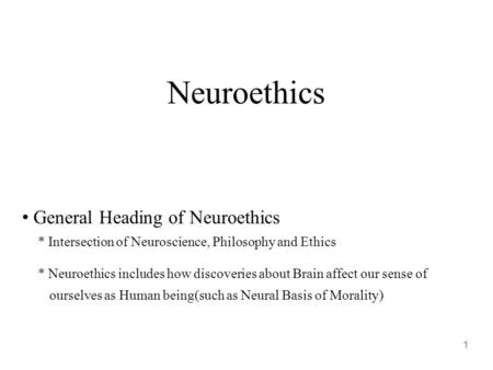 Neuroethics 1 General Heading of Neuroethics * Intersection of Neuroscience, Philosophy and Ethics * Neuroethics includes how discoveries about Brain affect.