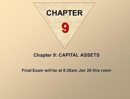 Chapter 9: CAPITAL ASSETS Final Exam will be at 8:30am Jan 26 this room CHAPTER 9.