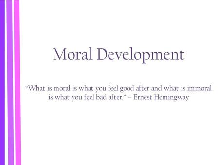 "Moral Development ""What is moral is what you feel good after and what is immoral is what you feel bad after."" – Ernest Hemingway."