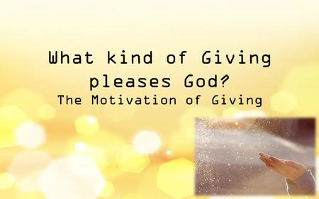 What kind of Giving pleases God? The Motivation of Giving.