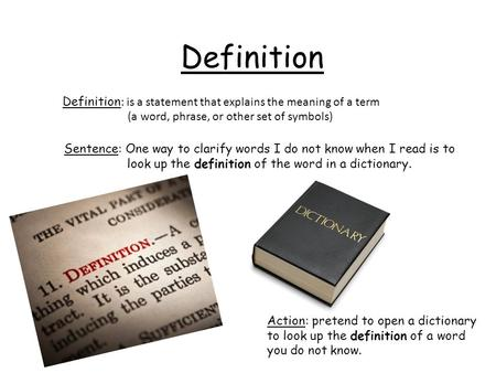 Definition Definition: is a statement that explains the meaning of a term (a word, phrase, or other set of symbols) Sentence: One way to clarify words.