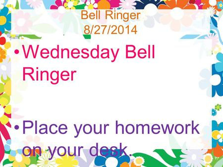 Bell Ringer 8/27/2014 Wednesday Bell Ringer Place your homework on your desk.