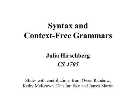 Syntax and Context-Free Grammars Julia Hirschberg CS 4705 Slides with contributions from Owen Rambow, Kathy McKeown, Dan Jurafsky and James Martin.