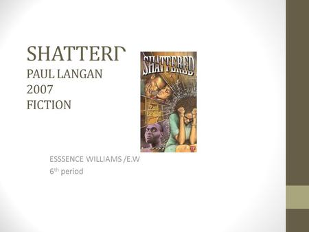 SHATTERD PAUL LANGAN 2007 FICTION ESSSENCE WILLIAMS /E.W 6 th period.