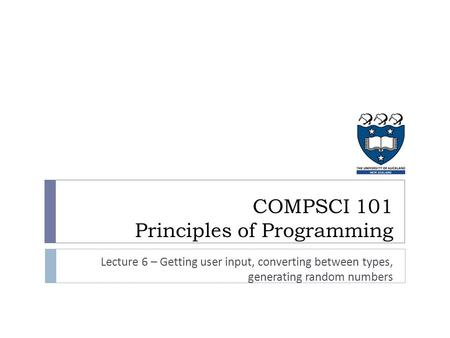 COMPSCI 101 Principles of Programming Lecture 6 – Getting user input, converting between types, generating random numbers.