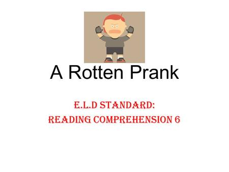 A Rotten Prank E.L.D Standard: Reading Comprehension 6.