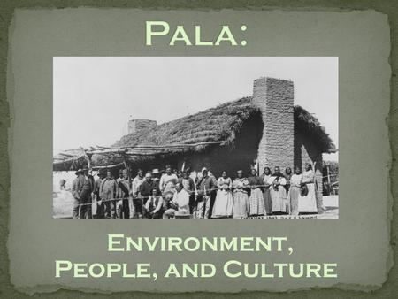 Environment, People, and Culture. Two main tribes: Luiseño and Cupeño.