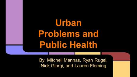 Urban Problems and Public Health By: Mitchell Mannas, Ryan Rugel, Nick Giorgi, and Lauren Fleming.