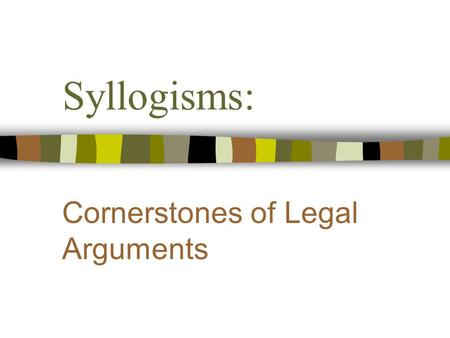 "Syllogisms: Cornerstones of Legal Arguments. Objectives n Become familiar with syllogistic legal argument. n Appreciate the importance of ""grounding"""