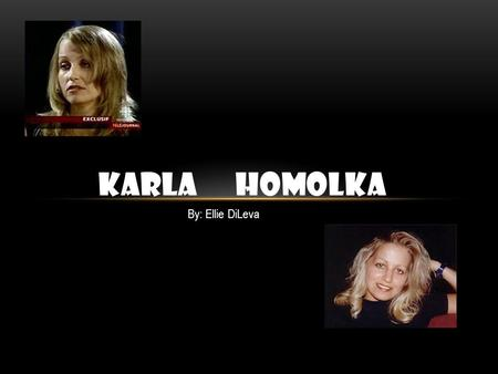 KARLA HOMOLKA By: Ellie DiLeva. BACKGROUND Born on May 4 th, 1970 and was raised in Port Credit, Ontario. Oldest child of three Karla was pretty, smart,