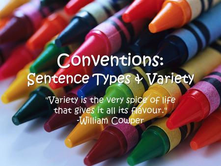 Conventions: Sentence Types & Variety Variety is the very spice of life that gives it all its flavour. -William Cowper.
