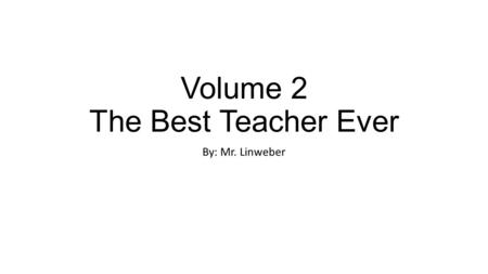Volume 2 The Best Teacher Ever By: Mr. Linweber. Six years later Andrea and the teacher were having the most wonderful life any one could have. They added.