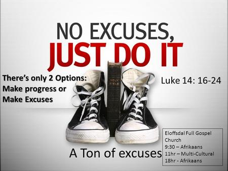 A Ton of excuses Luke 14: 16-24 There's only 2 Options: Make progress or Make Excuses Eloffsdal Full Gospel Church 9:30 – Afrikaans 11hr – Multi-Cultural.