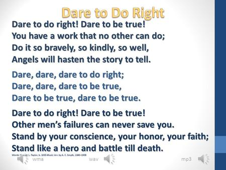 Dare to do right! Dare to be true! You have a work that no other can do; Do it so bravely, so kindly, so well, Angels will hasten the story to tell. Dare,