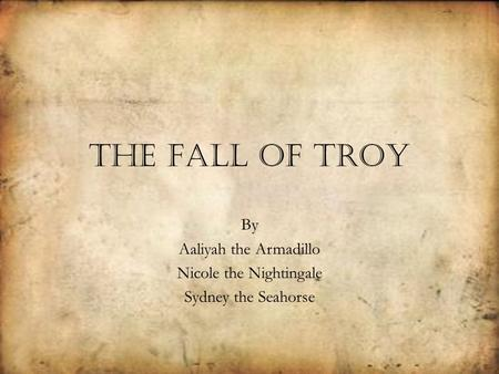 The Fall of Troy By Aaliyah the Armadillo Nicole the Nightingale Sydney the Seahorse.
