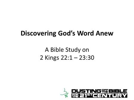 Discovering God's Word Anew A Bible Study on 2 Kings 22:1 – 23:30.