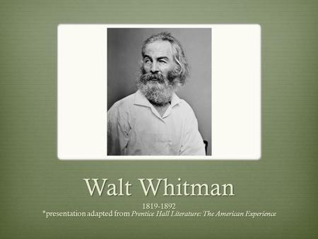 Walt Whitman 1819-1892 *presentation adapted from Prentice Hall Literature: The American Experience.