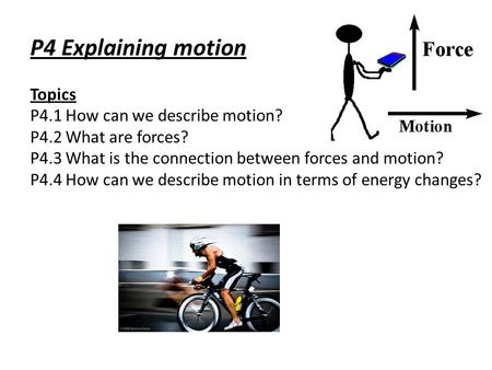 P4 Explaining motion Topics P4.1 How can we describe motion? P4.2 What are forces? P4.3 What is the connection between forces and motion? P4.4 How can.
