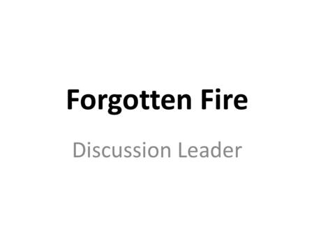 Forgotten Fire Discussion Leader. Foreword Discussion Leader.