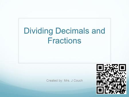 Dividing Decimals and Fractions Created by: Mrs. J Couch.