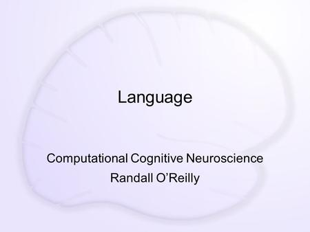 Language Computational Cognitive Neuroscience Randall O'Reilly.