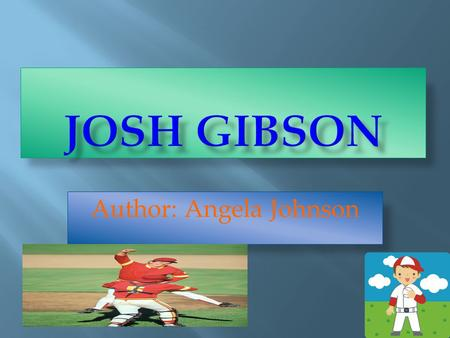 Author: Angela Johnson.  Josh Gibson is a baseball player.