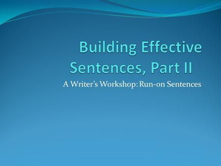 A Writer's Workshop: Run-on Sentences. The Run-on Sentence A run-on sentence is made up of two or more sentences that have been run together as if they.