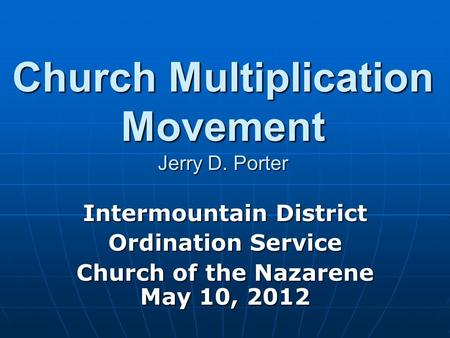 Church Multiplication Movement Jerry D. Porter Intermountain District Ordination Service Church of the Nazarene May 10, 2012.