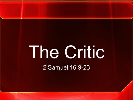 The Critic 2 Samuel 16.9-23. 2 Samuel 16.5-23 5 When King David came to Bahurim, there came out a man of the family of the house of Saul, whose name.