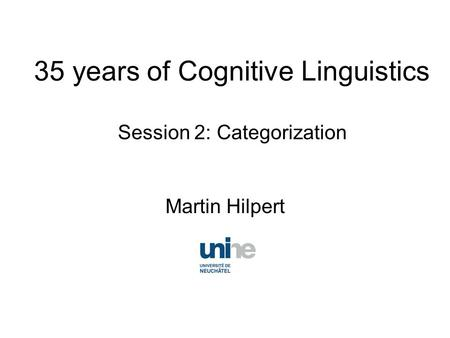 35 years of Cognitive Linguistics Session 2: Categorization Martin Hilpert.