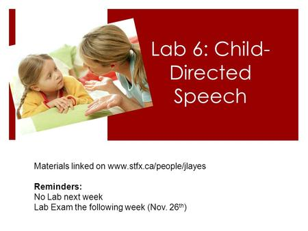 Lab 6: Child- Directed Speech Materials linked on www.stfx.ca/people/jlayes Reminders: No Lab next week Lab Exam the following week (Nov. 26 th )