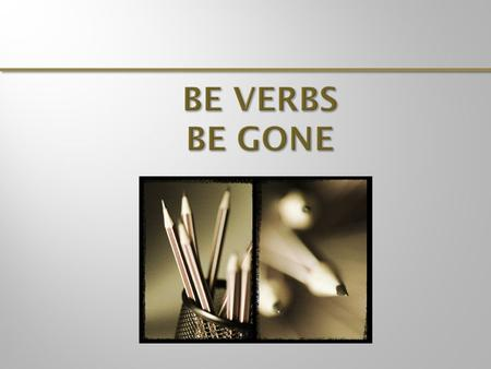 "is am are were was been being be When possible, revise to remove ""be"" verbs. Sometimes this requires you to rearrange your sentence. As a result, your."