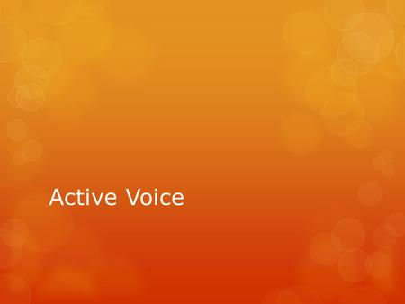 "Active Voice.  Active voice verbs are used when the subject is acting in a sentence.  Example:  Ms. Kelley threw the desk.  ""threw"" is an active verb."