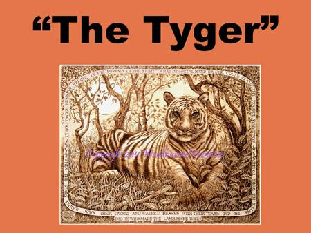 """The Tyger"". ""THE Tyger"" By William Blake Tyger! Tyger! burning bright In the forests of the night, What immortal hand or eye Could frame thy fearful."