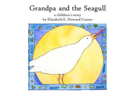 Grandpa and the Seagull a children's story by Elizabeth E. Howard Carnes.