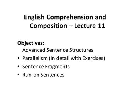 English Comprehension and Composition – Lecture 11 Objectives: Advanced Sentence Structures Parallelism (In detail with Exercises) Sentence Fragments Run-on.