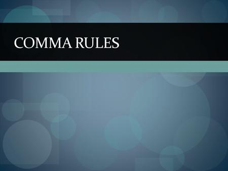 COMMA RULES. Dates A. September 20 2011 B. September 20, 2011 B A. September 2011 B. September, 2011 A.