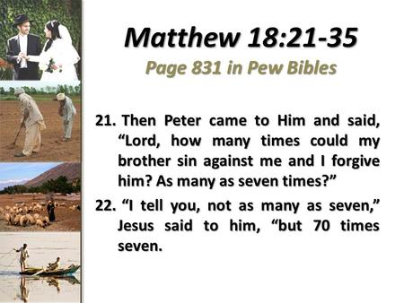 "Matthew 18:21-35 Page 831 in Pew Bibles 21. Then Peter came to Him and said, ""Lord, how many times could my brother sin against me and I forgive him? As."