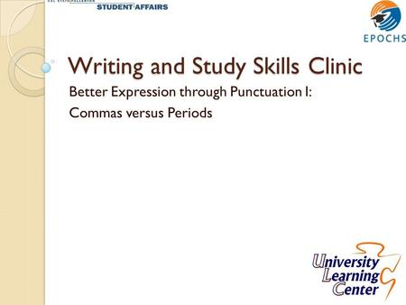 Writing and Study Skills Clinic Better Expression through Punctuation I: Commas versus Periods.