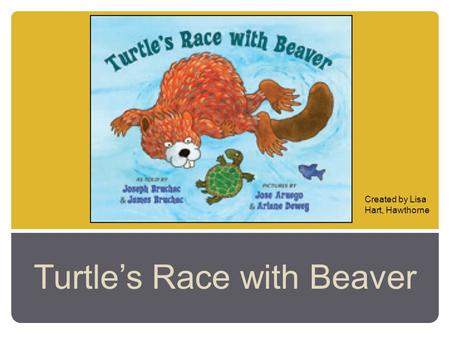 Turtle's Race with Beaver Created by Lisa Hart, Hawthorne.
