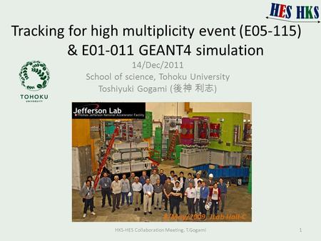 Tracking for high multiplicity event (E05-115) & E01-011 GEANT4 simulation 14/Dec/2011 School of science, Tohoku University Toshiyuki Gogami ( 後神 利志 )