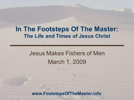 In The Footsteps Of The Master: The Life and Times of Jesus Christ Jesus Makes Fishers of Men March 1, 2009 www.FootstepsOfTheMaster.info.