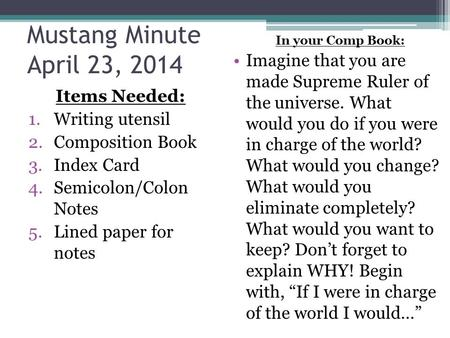Mustang Minute April 23, 2014 Items Needed: 1.Writing utensil 2.Composition Book 3.Index Card 4.Semicolon/Colon Notes 5.Lined paper for notes In your Comp.